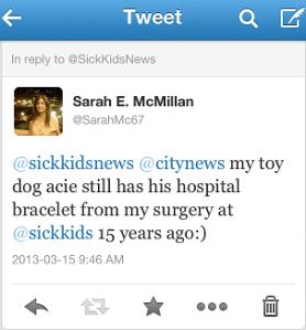 Tweet: @sickkidsnews @citynews my toy dog acie still has his hospital bracelet from my surgery at @sickkids 15 years ago:) by @sarahmc67